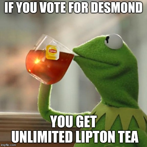 But Thats None Of My Business Meme | IF YOU VOTE FOR DESMOND YOU GET UNLIMITED LIPTON TEA | image tagged in memes,but thats none of my business,kermit the frog | made w/ Imgflip meme maker