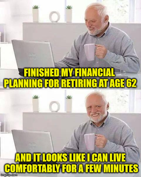 Hide the Financial Pain Harold |  FINISHED MY FINANCIAL PLANNING FOR RETIRING AT AGE 62; AND IT LOOKS LIKE I CAN LIVE COMFORTABLY FOR A FEW MINUTES | image tagged in memes,hide the pain harold,retire,finance,social security | made w/ Imgflip meme maker