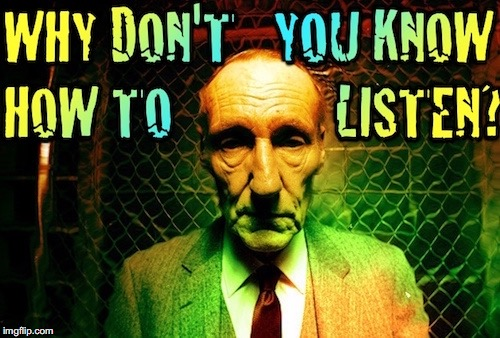 Why Don't You Know How To Listen? | image tagged in william burroughs,burriughs,wsb,angry old man,listen,beatnik | made w/ Imgflip meme maker