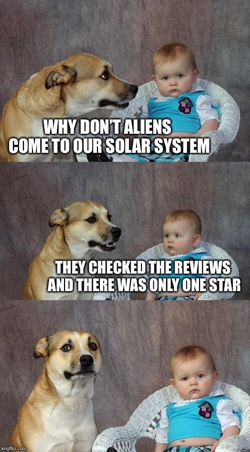 Dad Joke Dog |  WHY DON'T ALIENS COME TO OUR SOLAR SYSTEM; THEY CHECKED THE REVIEWS AND THERE WAS ONLY ONE STAR | image tagged in memes,dad joke dog | made w/ Imgflip meme maker