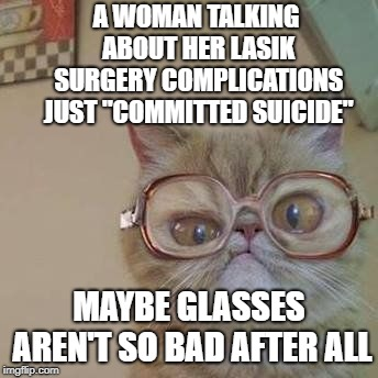 "Funny Cat with Glasses |  A WOMAN TALKING ABOUT HER LASIK SURGERY COMPLICATIONS JUST ""COMMITTED SUICIDE""; MAYBE GLASSES AREN'T SO BAD AFTER ALL 