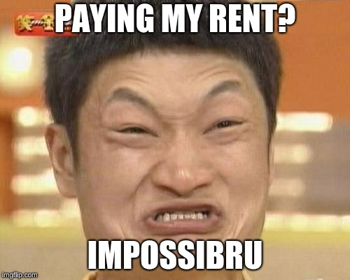 Impossibru Guy Original | PAYING MY RENT? IMPOSSIBRU | image tagged in memes,impossibru guy original | made w/ Imgflip meme maker