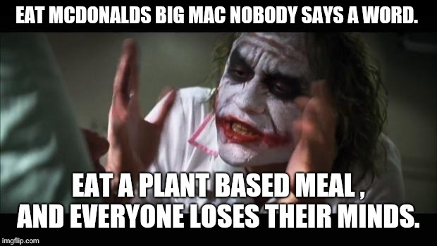 And everybody loses their minds | EAT MCDONALDS BIG MAC NOBODY SAYS A WORD. EAT A PLANT BASED MEAL , AND EVERYONE LOSES THEIR MINDS. | image tagged in memes,and everybody loses their minds | made w/ Imgflip meme maker