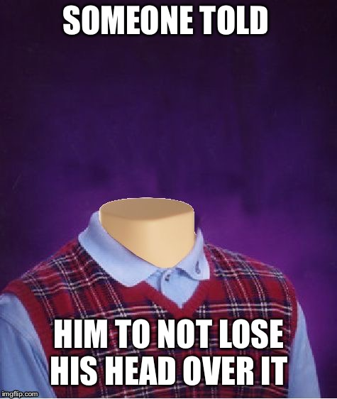 Bad Luck Brian Headless | SOMEONE TOLD HIM TO NOT LOSE HIS HEAD OVER IT | image tagged in bad luck brian headless | made w/ Imgflip meme maker
