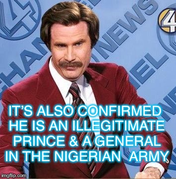 Ron Burgundy | IT'S ALSO CONFIRMED HE IS AN ILLEGITIMATE PRINCE & A GENERAL IN THE NIGERIAN  ARMY | image tagged in ron burgundy | made w/ Imgflip meme maker