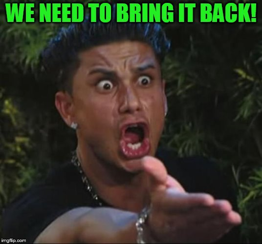 DJ Pauly D Meme | WE NEED TO BRING IT BACK! | image tagged in memes,dj pauly d | made w/ Imgflip meme maker