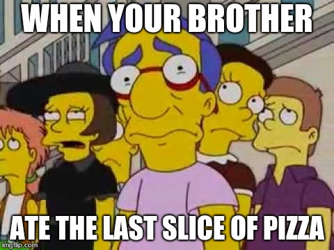 sad milhouse | WHEN YOUR BROTHER ATE THE LAST SLICE OF PIZZA | image tagged in sad milhouse | made w/ Imgflip meme maker