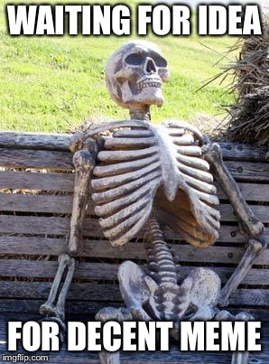 Waiting Skeleton | WAITING FOR IDEA FOR DECENT MEME | image tagged in memes,waiting skeleton | made w/ Imgflip meme maker