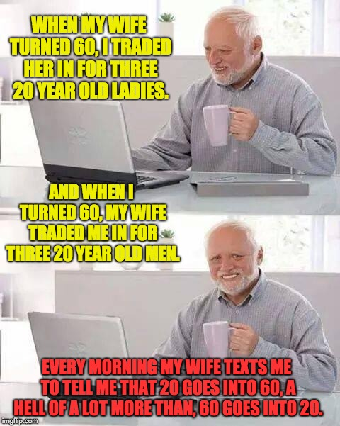 I posted something similar recently, but screwed up the punch line.  Hope this works better. I deleted the first attempt. | WHEN MY WIFE TURNED 60, I TRADED HER IN FOR THREE 20 YEAR OLD LADIES. AND WHEN I TURNED 60, MY WIFE TRADED ME IN FOR THREE 20 YEAR OLD MEN.  | image tagged in memes,hide the pain harold | made w/ Imgflip meme maker