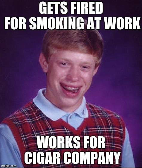 Bad Luck Brian Meme | GETS FIRED FOR SMOKING AT WORK WORKS FOR CIGAR COMPANY | image tagged in memes,bad luck brian | made w/ Imgflip meme maker