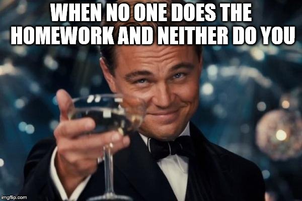 Leonardo Dicaprio Cheers Meme | WHEN NO ONE DOES THE HOMEWORK AND NEITHER DO YOU | image tagged in memes,leonardo dicaprio cheers | made w/ Imgflip meme maker