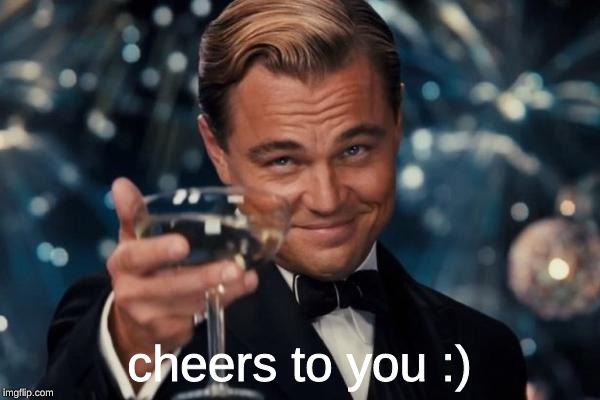 Leonardo Dicaprio Cheers Meme | cheers to you :) | image tagged in memes,leonardo dicaprio cheers | made w/ Imgflip meme maker