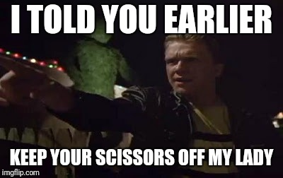 I TOLD YOU EARLIER KEEP YOUR SCISSORS OFF MY LADY | made w/ Imgflip meme maker