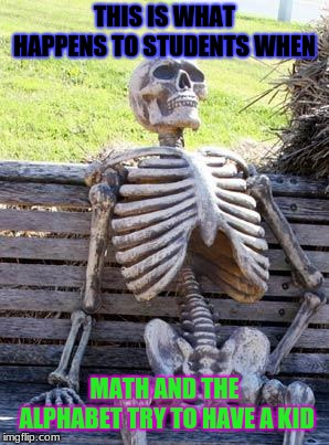Waiting Skeleton | THIS IS WHAT HAPPENS TO STUDENTS WHEN MATH AND THE ALPHABET TRY TO HAVE A KID | image tagged in memes,waiting skeleton | made w/ Imgflip meme maker