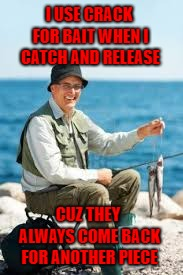 Who wants to have a really good time? Join in the comments and drop your best rhyme!!! | I USE CRACK FOR BAIT WHEN I CATCH AND RELEASE CUZ THEY ALWAYS COME BACK FOR ANOTHER PIECE | image tagged in fisherman,memes,fishing,funny,crack,rhymes | made w/ Imgflip meme maker