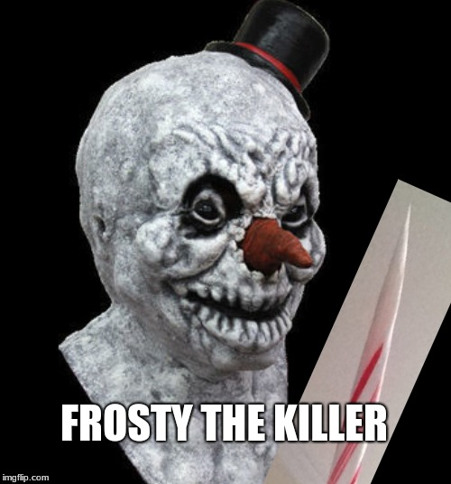 The Dark Side of Frosty | FROSTY THE KILLER | image tagged in funny,dark humor,killer,frosty | made w/ Imgflip meme maker