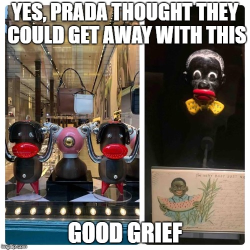 Stop Prada. | YES, PRADA THOUGHT THEY COULD GET AWAY WITH THIS GOOD GRIEF | image tagged in stop prada,black face,black people,racism,prada,new york city | made w/ Imgflip meme maker