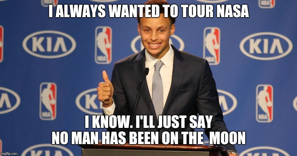 Steph Curry Speech | I ALWAYS WANTED TO TOUR NASA I KNOW. I'LL JUST SAY NO MAN HAS BEEN ON THE  MOON | image tagged in steph curry speech | made w/ Imgflip meme maker