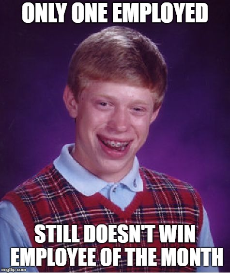 Bad Luck Brian Meme | ONLY ONE EMPLOYED STILL DOESN'T WIN EMPLOYEE OF THE MONTH | image tagged in memes,bad luck brian | made w/ Imgflip meme maker