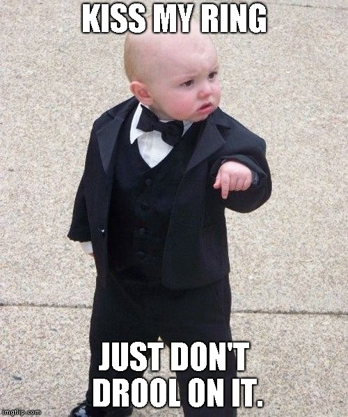 Baby Godfather | KISS MY RING JUST DON'T DROOL ON IT. | image tagged in memes,baby godfather | made w/ Imgflip meme maker
