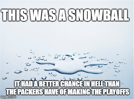 Snowball in Hell | THIS WAS A SNOWBALL IT HAD A BETTER CHANCE IN HELL THAN THE PACKERS HAVE OF MAKING THE PLAYOFFS | image tagged in packers,green bay,green bay packers,snowballs chance in hell,snowballs chance | made w/ Imgflip meme maker