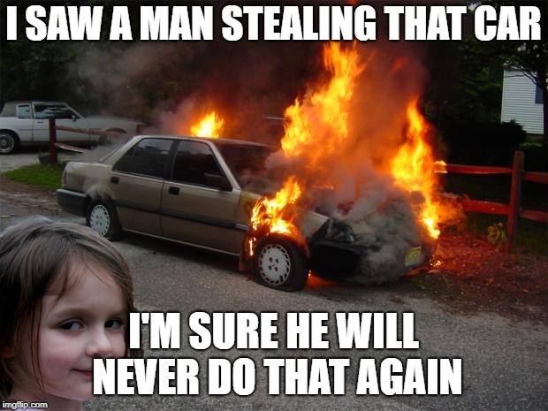 disaster girl car |  I SAW A MAN STEALING THAT CAR; I'M SURE HE WILL NEVER DO THAT AGAIN | image tagged in disaster girl car | made w/ Imgflip meme maker