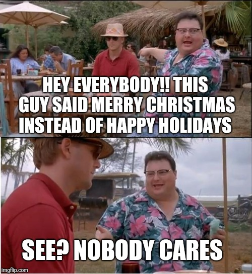 See Nobody Cares Meme | HEY EVERYBODY!! THIS GUY SAID MERRY CHRISTMAS INSTEAD OF HAPPY HOLIDAYS SEE? NOBODY CARES | image tagged in memes,see nobody cares | made w/ Imgflip meme maker