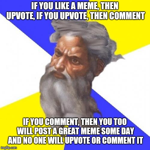 Advice from the meme God | IF YOU LIKE A MEME, THEN UPVOTE, IF YOU UPVOTE, THEN COMMENT IF YOU COMMENT, THEN YOU TOO WILL POST A GREAT MEME SOME DAY AND NO ONE WILL UP | image tagged in memes,advice god,upvote,comment,funny,god | made w/ Imgflip meme maker