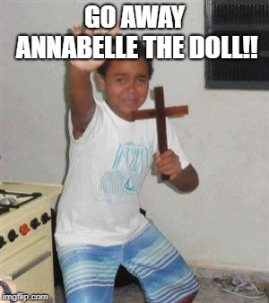 Scared Kid | GO AWAY ANNABELLE THE DOLL!! | image tagged in scared kid | made w/ Imgflip meme maker