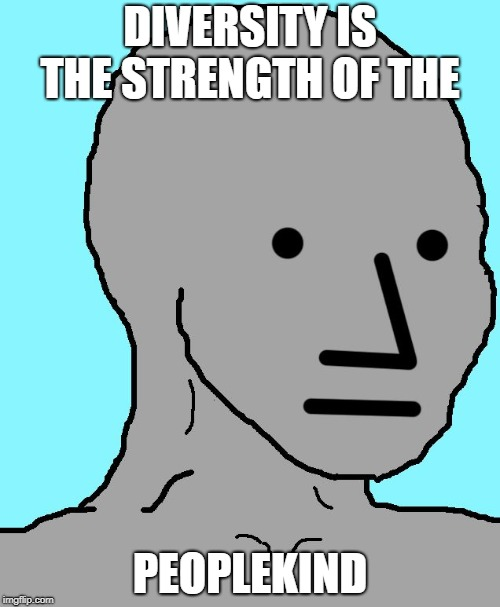NPC | DIVERSITY IS THE STRENGTH OF THE PEOPLEKIND | image tagged in memes,npc,peoplekind,diversity | made w/ Imgflip meme maker