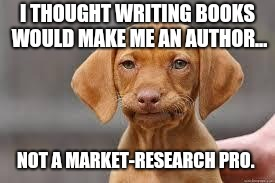 Disappointed Dog | I THOUGHT WRITING BOOKS WOULD MAKE ME AN AUTHOR... NOT A MARKET-RESEARCH PRO. | image tagged in disappointed dog | made w/ Imgflip meme maker