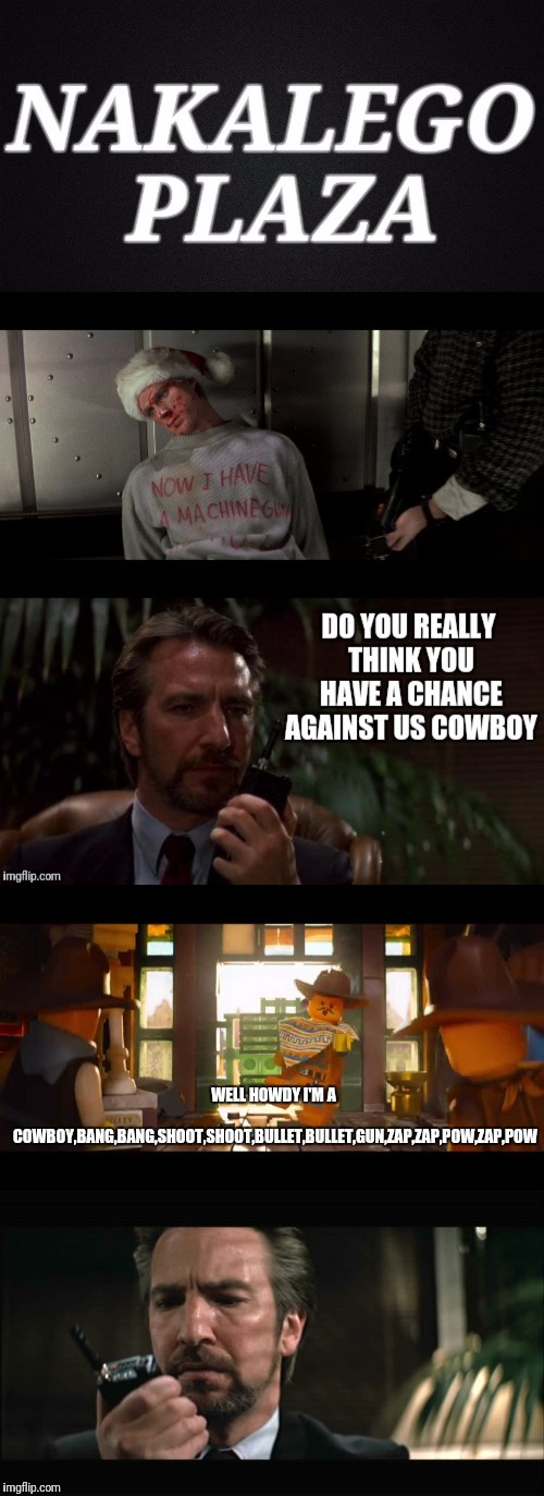 Die Hard  |  WELL HOWDY I'M A COWBOY,BANG,BANG,SHOOT,SHOOT,BULLET,BULLET,GUN,ZAP,ZAP,POW,ZAP,POW | image tagged in die hard,the lego movie,hans gruber,chris pratt,alan rickman | made w/ Imgflip meme maker