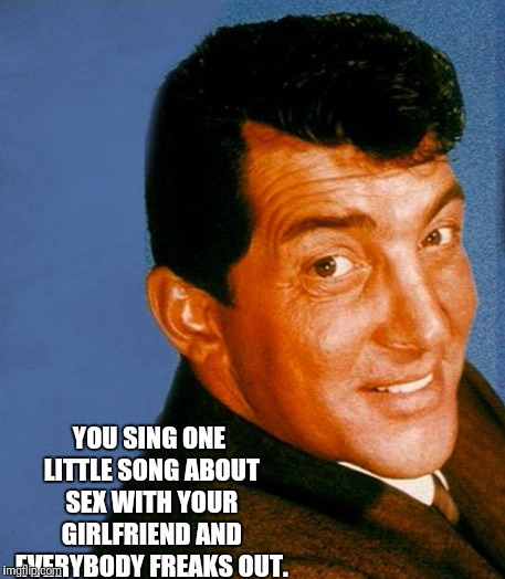 YOU SING ONE LITTLE SONG ABOUT SEX WITH YOUR GIRLFRIEND AND EVERYBODY FREAKS OUT. | made w/ Imgflip meme maker