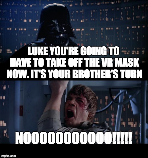 Luke's Brother | LUKE YOU'RE GOING TO HAVE TO TAKE OFF THE VR MASK NOW. IT'S YOUR BROTHER'S TURN NOOOOOOOOOOO!!!!! | image tagged in memes,star wars no,darth vader luke skywalker,luke skywalker,vr,virtual reality | made w/ Imgflip meme maker