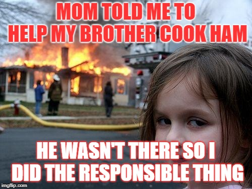 I cooked it myself mom! | MOM TOLD ME TO HELP MY BROTHER COOK HAM HE WASN'T THERE SO I DID THE RESPONSIBLE THING | image tagged in memes,disaster girl,ham,christmas | made w/ Imgflip meme maker
