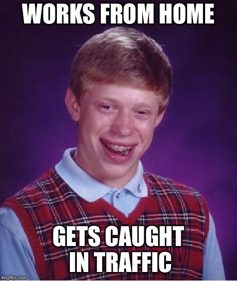 Bad Luck Brian Meme | WORKS FROM HOME GETS CAUGHT IN TRAFFIC | image tagged in memes,bad luck brian | made w/ Imgflip meme maker