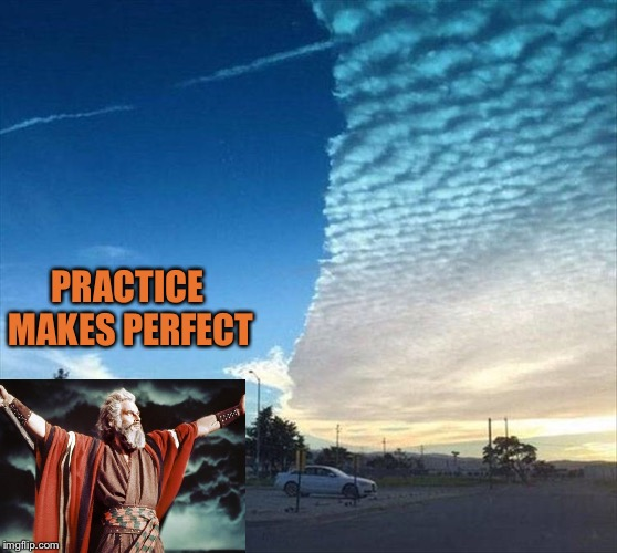He's just warming up. | PRACTICE MAKES PERFECT | image tagged in moses,sky,memes,funny | made w/ Imgflip meme maker
