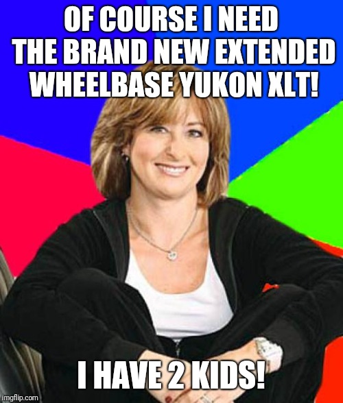 Sheltering Suburban Mom | OF COURSE I NEED THE BRAND NEW EXTENDED WHEELBASE YUKON XLT! I HAVE 2 KIDS! | image tagged in memes,sheltering suburban mom | made w/ Imgflip meme maker