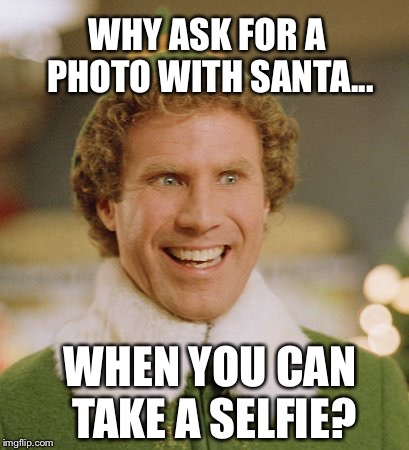 Take a Selfie | WHY ASK FOR A PHOTO WITH SANTA... WHEN YOU CAN TAKE A SELFIE? | image tagged in memes,buddy the elf,christmas,elf,santa,selfie | made w/ Imgflip meme maker