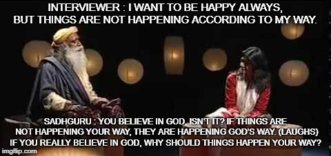 INTERVIEWER : I WANT TO BE HAPPY ALWAYS, BUT THINGS ARE NOT HAPPENING ACCORDING TO MY WAY. SADHGURU : YOU BELIEVE IN GOD, ISN'T IT? IF THING | image tagged in sadhguru | made w/ Imgflip meme maker