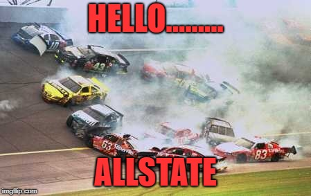 Because Race Car | HELLO......... ALLSTATE | image tagged in memes,because race car | made w/ Imgflip meme maker