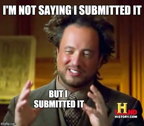 Ancient Aliens Meme | I'M NOT SAYING I SUBMITTED IT BUT I SUBMITTED IT | image tagged in memes,ancient aliens | made w/ Imgflip meme maker