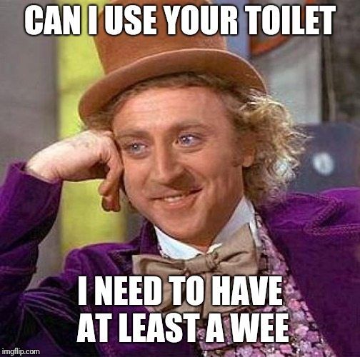 Creepy Condescending Wonka | CAN I USE YOUR TOILET I NEED TO HAVE AT LEAST A WEE | image tagged in memes,creepy condescending wonka | made w/ Imgflip meme maker