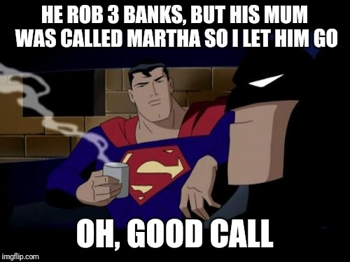 Batman And Superman Meme | HE ROB 3 BANKS, BUT HIS MUM WAS CALLED MARTHA SO I LET HIM GO OH, GOOD CALL | image tagged in memes,batman and superman | made w/ Imgflip meme maker