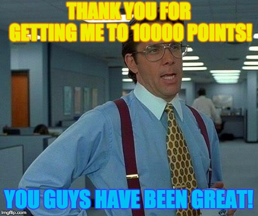 That Would Be Great | THANK YOU FOR GETTING ME TO 10000 POINTS! YOU GUYS HAVE BEEN GREAT! | image tagged in memes,that would be great | made w/ Imgflip meme maker