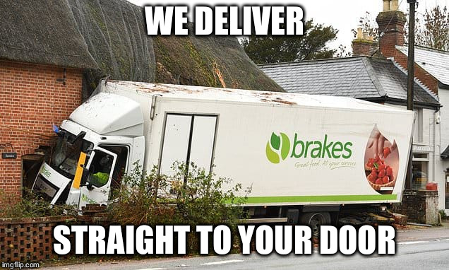 Brutal Efficiency | WE DELIVER STRAIGHT TO YOUR DOOR | image tagged in truck,crash,fun,house,accident | made w/ Imgflip meme maker