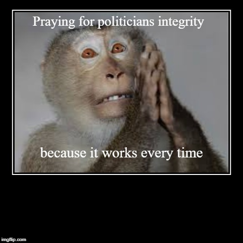 Praying for politicians integrity | because it works every time | image tagged in funny,demotivationals | made w/ Imgflip demotivational maker