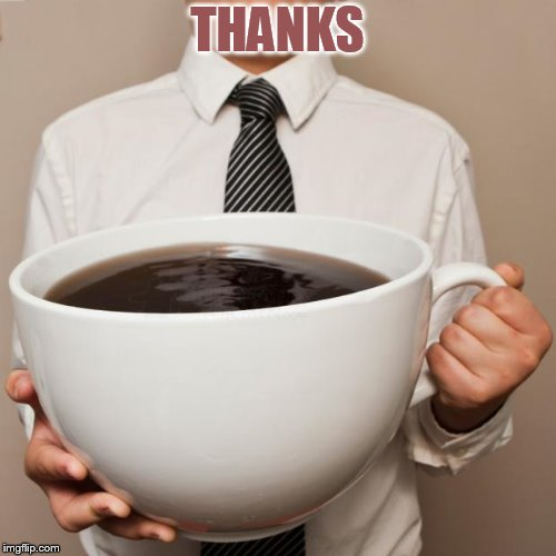 giant coffee | THANKS | image tagged in giant coffee | made w/ Imgflip meme maker