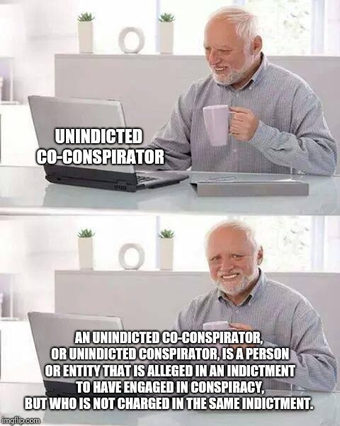 You Learn Something New Every Day | AN UNINDICTED CO-CONSPIRATOR, OR UNINDICTED CONSPIRATOR, IS A PERSON OR ENTITY THAT IS ALLEGED IN AN INDICTMENT TO HAVE ENGAGED IN CONSPIRAC | image tagged in memes,hide the pain harold,meme,learning,everyday,dictionary | made w/ Imgflip meme maker