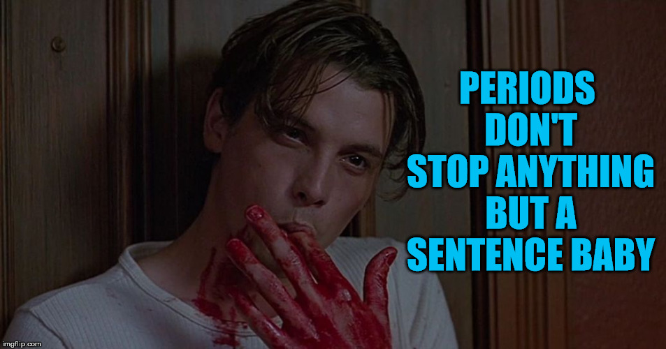 Gross double entendre. | PERIODS DON'T STOP ANYTHING BUT A SENTENCE BABY | image tagged in memes,double entendres,gross,overly attached boyfriend | made w/ Imgflip meme maker